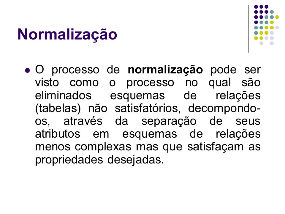 Normalização O processo de normalização pode ser visto como o processo no qual são eliminados esquemas de relações (tabelas) não satisfatórios, decompondo- os, através da separação de seus atributos em esquemas de relações menos complexas mas que satisfaçam as propriedades desejadas.