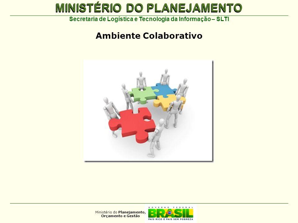 MINISTÉRIO DO PLANEJAMENTO Ministério do Planejamento, Orçamento e Gestão Secretaria de Logística e Tecnologia da Informação – SLTI Ambiente Colaborat