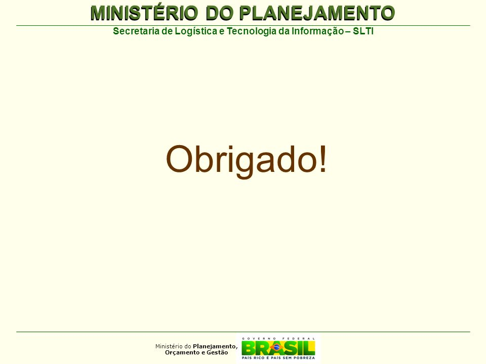 MINISTÉRIO DO PLANEJAMENTO Ministério do Planejamento, Orçamento e Gestão Secretaria de Logística e Tecnologia da Informação – SLTI Obrigado!
