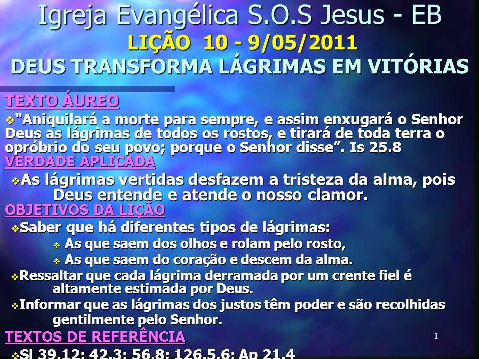 1 Igreja Evangélica S.O.S Jesus - EB LIÇÃO 10 - 9/05/2011 DEUS TRANSFORMA LÁGRIMAS EM VITÓRIAS TEXTO ÁUREO Aniquilará a morte para sempre, e assim enx