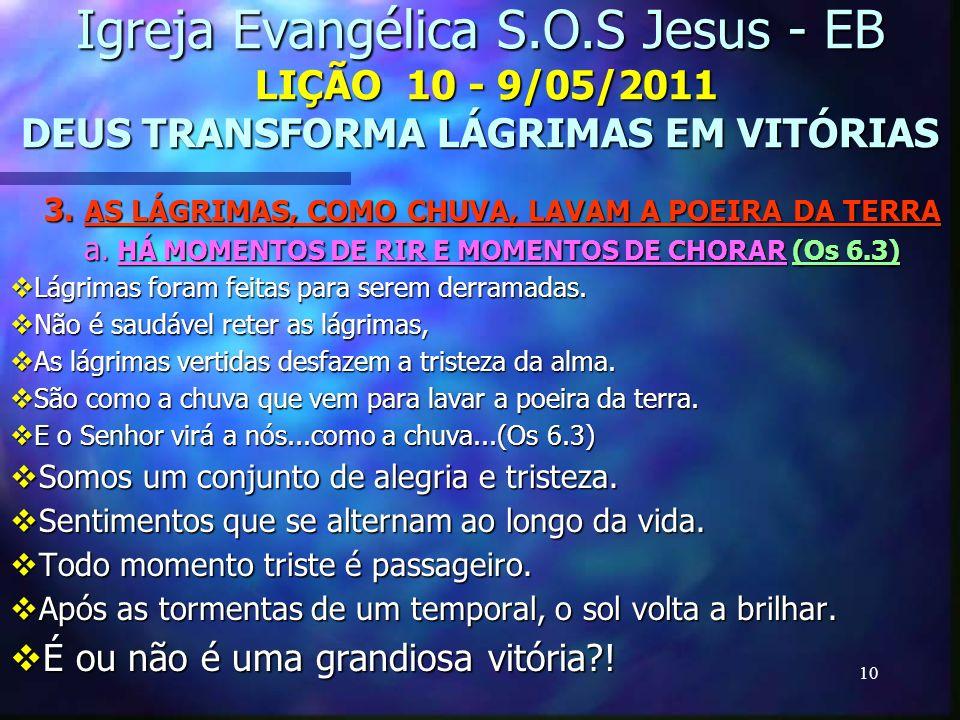 10 Igreja Evangélica S.O.S Jesus - EB LIÇÃO 10 - 9/05/2011 DEUS TRANSFORMA LÁGRIMAS EM VITÓRIAS 3. AS LÁGRIMAS, COMO CHUVA, LAVAM A POEIRA DA TERRA a.