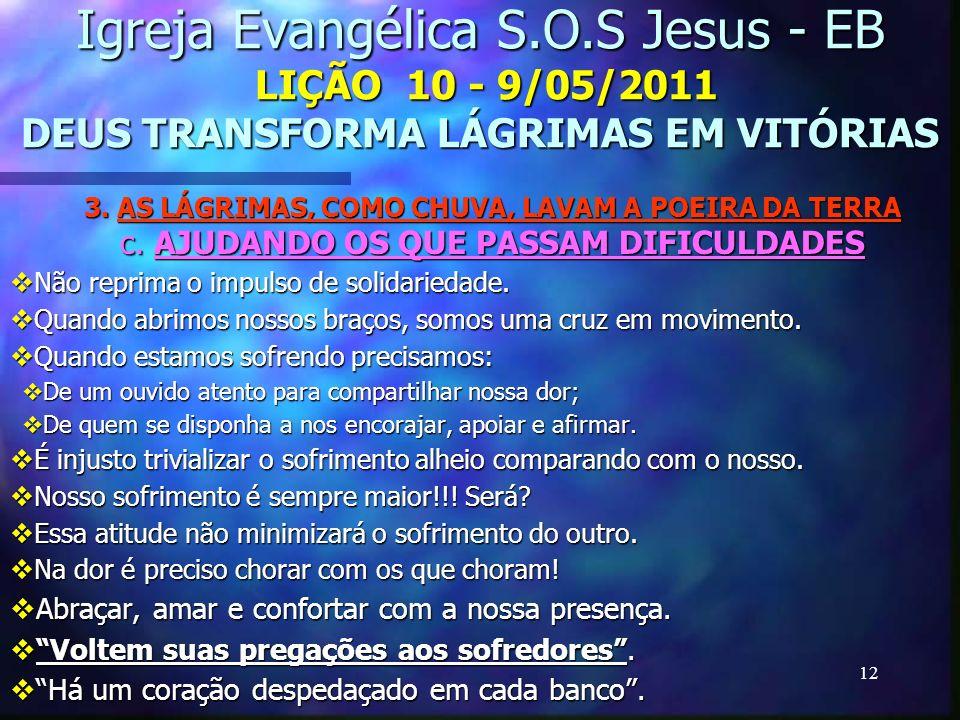 12 Igreja Evangélica S.O.S Jesus - EB LIÇÃO 10 - 9/05/2011 DEUS TRANSFORMA LÁGRIMAS EM VITÓRIAS 3. AS LÁGRIMAS, COMO CHUVA, LAVAM A POEIRA DA TERRA c.