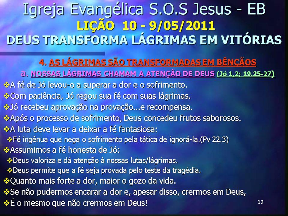 13 Igreja Evangélica S.O.S Jesus - EB LIÇÃO 10 - 9/05/2011 DEUS TRANSFORMA LÁGRIMAS EM VITÓRIAS 4. AS LÁGRIMAS SÃO TRANSFORMADAS EM BÊNÇÃOS a. NOSSAS