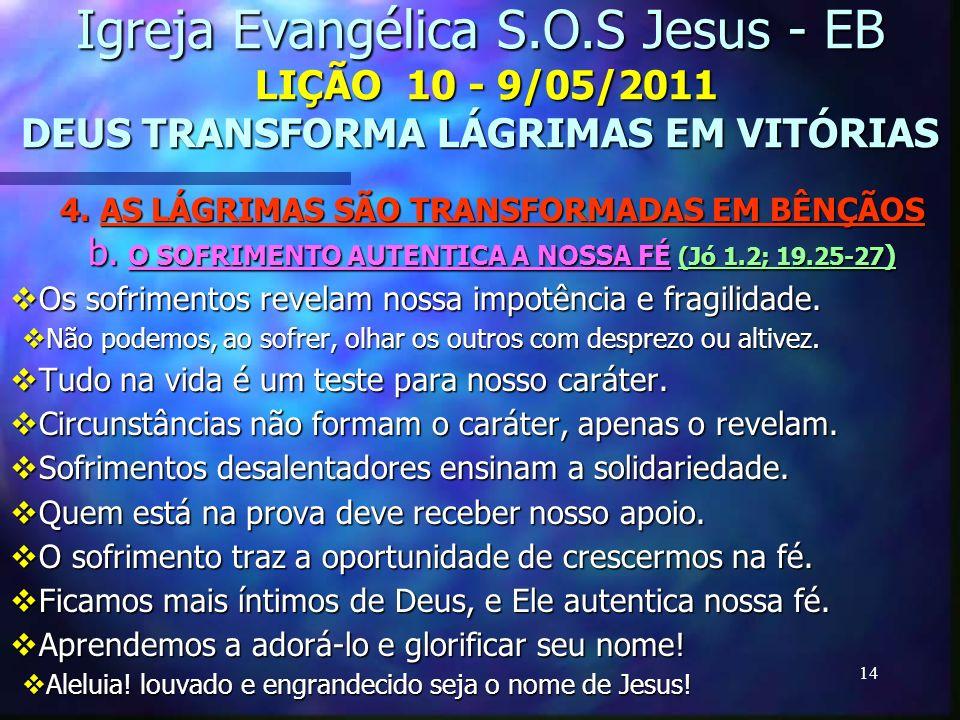 14 Igreja Evangélica S.O.S Jesus - EB LIÇÃO 10 - 9/05/2011 DEUS TRANSFORMA LÁGRIMAS EM VITÓRIAS 4. AS LÁGRIMAS SÃO TRANSFORMADAS EM BÊNÇÃOS b. O SOFRI