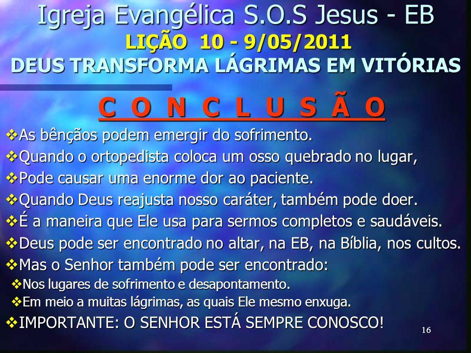 16 Igreja Evangélica S.O.S Jesus - EB LIÇÃO 10 - 9/05/2011 DEUS TRANSFORMA LÁGRIMAS EM VITÓRIAS C O N C L U S Ã O As bênçãos podem emergir do sofrimen