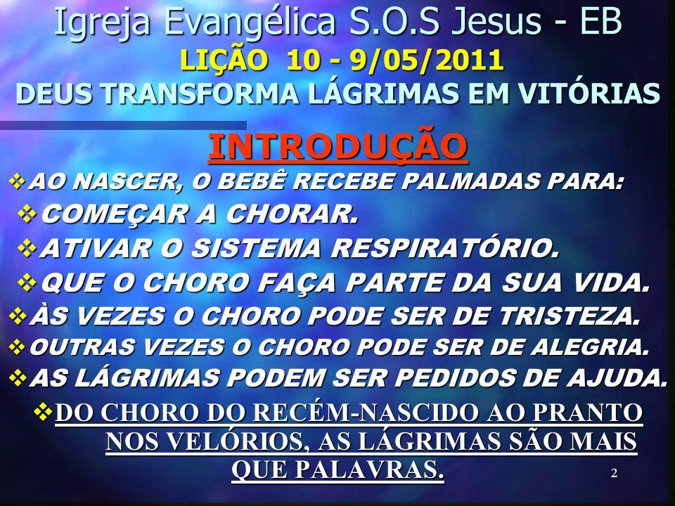 2 Igreja Evangélica S.O.S Jesus - EB LIÇÃO 10 - 9/05/2011 DEUS TRANSFORMA LÁGRIMAS EM VITÓRIAS INTRODUÇÃO AO NASCER, O BEBÊ RECEBE PALMADAS PARA: COME