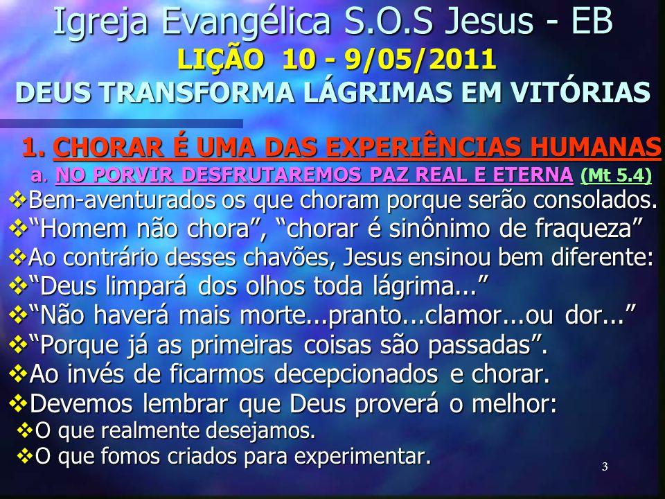 3 Igreja Evangélica S.O.S Jesus - EB LIÇÃO 10 - 9/05/2011 DEUS TRANSFORMA LÁGRIMAS EM VITÓRIAS 1. CHORAR É UMA DAS EXPERIÊNCIAS HUMANAS a. NO PORVIR D