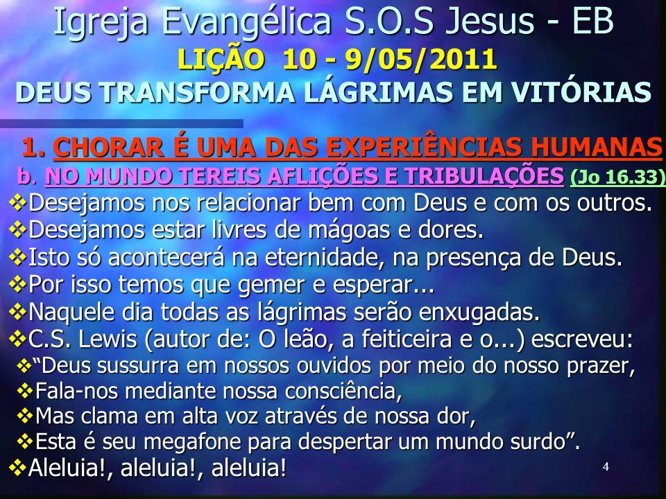 4 Igreja Evangélica S.O.S Jesus - EB LIÇÃO 10 - 9/05/2011 DEUS TRANSFORMA LÁGRIMAS EM VITÓRIAS 1. CHORAR É UMA DAS EXPERIÊNCIAS HUMANAS b. NO MUNDO TE