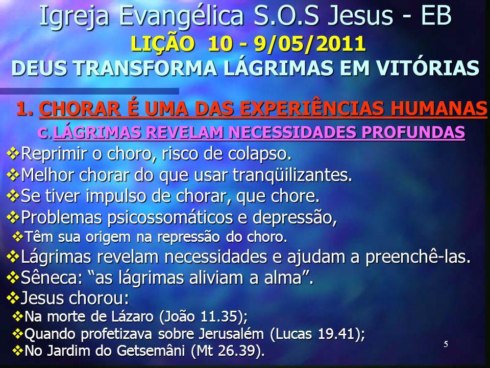 5 Igreja Evangélica S.O.S Jesus - EB LIÇÃO 10 - 9/05/2011 DEUS TRANSFORMA LÁGRIMAS EM VITÓRIAS 1. CHORAR É UMA DAS EXPERIÊNCIAS HUMANAS c.LÁGRIMAS REV