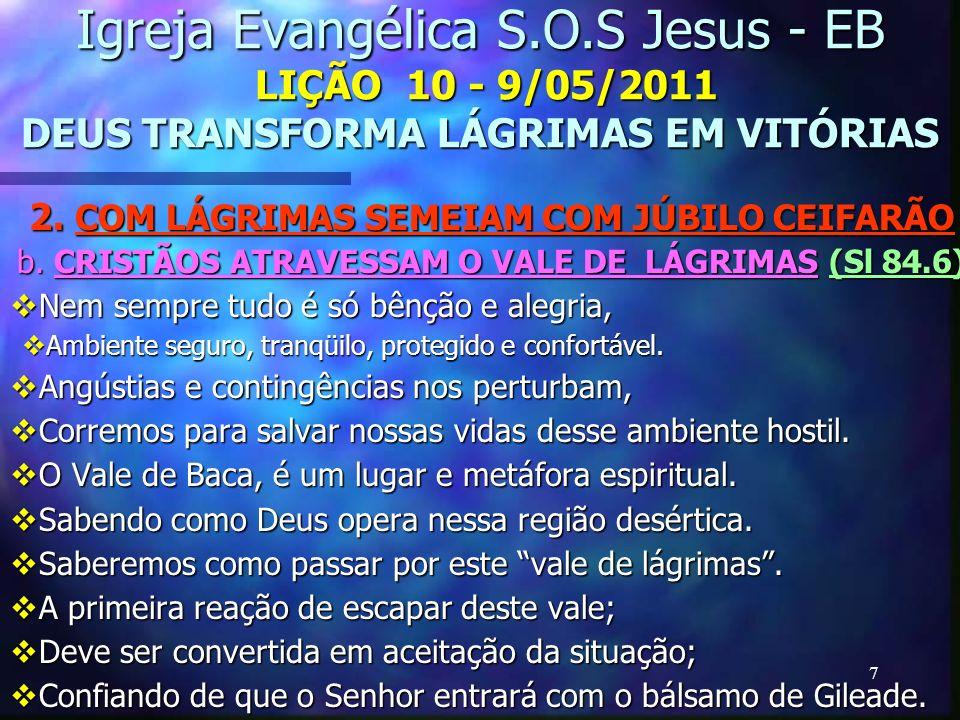 7 Igreja Evangélica S.O.S Jesus - EB LIÇÃO 10 - 9/05/2011 DEUS TRANSFORMA LÁGRIMAS EM VITÓRIAS 2. COM LÁGRIMAS SEMEIAM COM JÚBILO CEIFARÃO b. CRISTÃOS