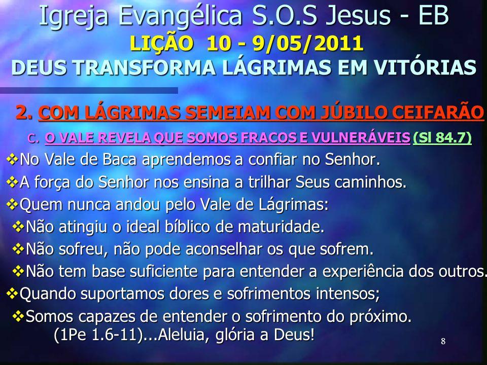 8 Igreja Evangélica S.O.S Jesus - EB LIÇÃO 10 - 9/05/2011 DEUS TRANSFORMA LÁGRIMAS EM VITÓRIAS 2. COM LÁGRIMAS SEMEIAM COM JÚBILO CEIFARÃO c. O VALE R
