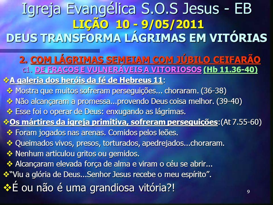 9 Igreja Evangélica S.O.S Jesus - EB LIÇÃO 10 - 9/05/2011 DEUS TRANSFORMA LÁGRIMAS EM VITÓRIAS 2. COM LÁGRIMAS SEMEIAM COM JÚBILO CEIFARÃO c1. DE FRAC