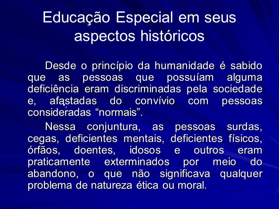 Educação Especial em seus aspectos históricos Desde o princípio da humanidade é sabido que as pessoas que possuíam alguma deficiência eram discriminadas pela sociedade e, afastadas do convívio com pessoas consideradas normais.