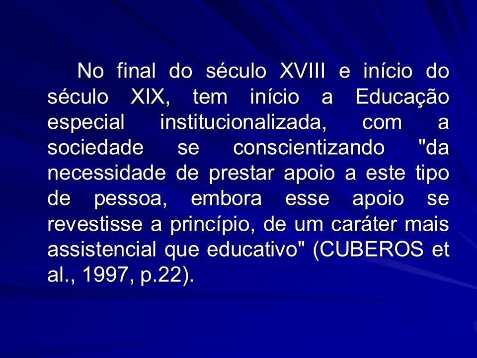 No final do século XVIII e início do século XIX, tem início a Educação especial institucionalizada, com a sociedade se conscientizando