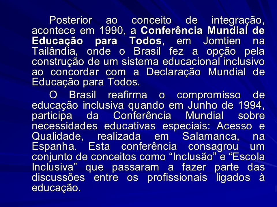 Posterior ao conceito de integração, acontece em 1990, a Conferência Mundial de Educação para Todos, em Jomtien na Tailândia, onde o Brasil fez a opção pela construção de um sistema educacional inclusivo ao concordar com a Declaração Mundial de Educação para Todos.