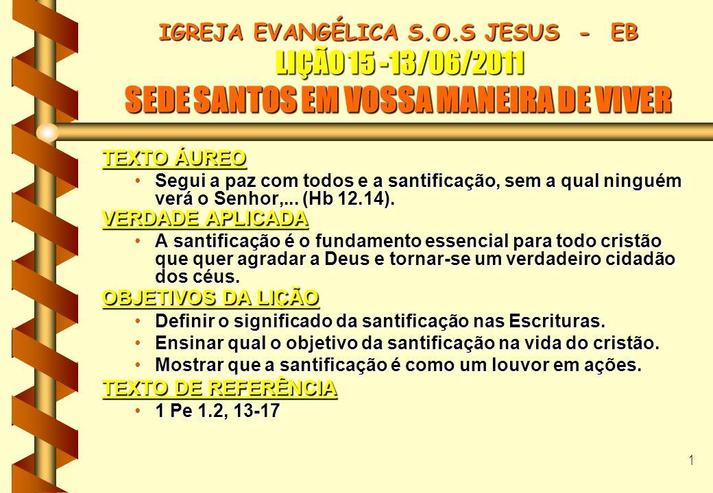 2 IGREJA EVANGÉLICA S.O.S JESUS - EB LIÇÃO 15 -13/06/2011 SEDE SANTOS EM VOSSA MANEIRA DE VIVER I N T R O D U Ç Ã O b SANTIDADE DE DEUS (TODOS DEVEM BUSCAR) b ABSOLUTA PUREZA INTERNA DE DEUS NO CRISTÃO.