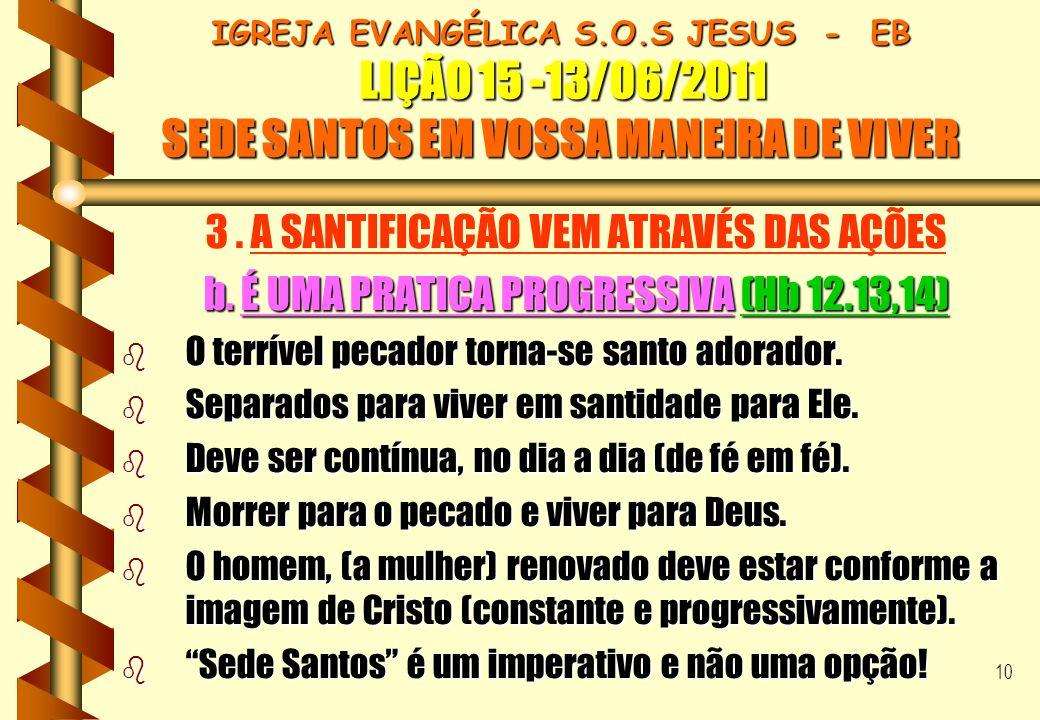 10 IGREJA EVANGÉLICA S.O.S JESUS - EB LIÇÃO 15 -13/06/2011 SEDE SANTOS EM VOSSA MANEIRA DE VIVER 3. A SANTIFICAÇÃO VEM ATRAVÉS DAS AÇÕES b. É UMA PRAT
