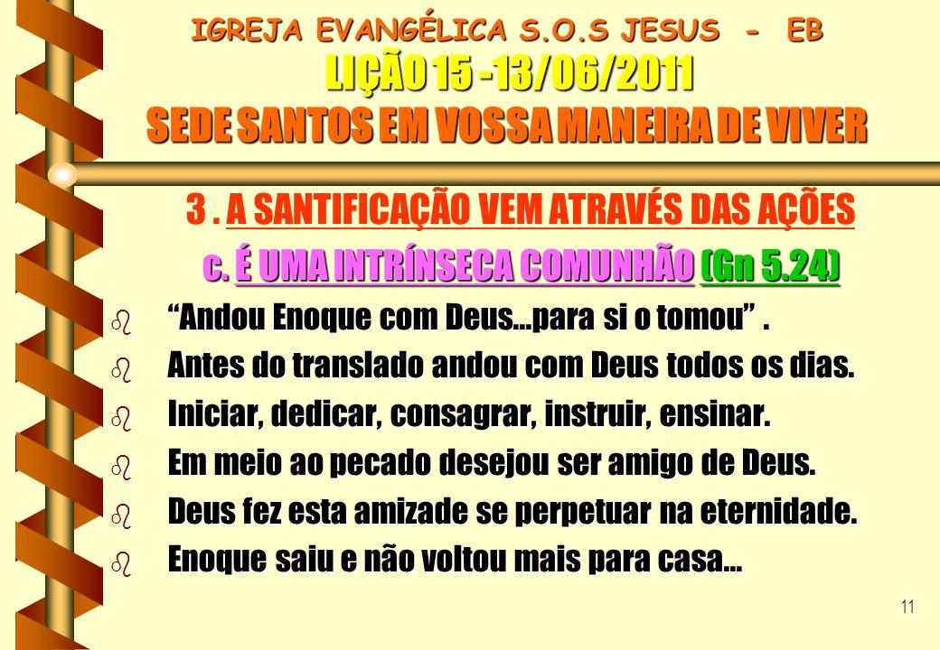 11 IGREJA EVANGÉLICA S.O.S JESUS - EB LIÇÃO 15 -13/06/2011 SEDE SANTOS EM VOSSA MANEIRA DE VIVER 3. A SANTIFICAÇÃO VEM ATRAVÉS DAS AÇÕES c. É UMA INTR