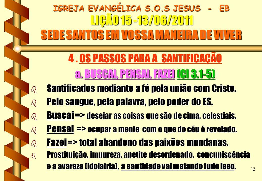 12 IGREJA EVANGÉLICA S.O.S JESUS - EB LIÇÃO 15 -13/06/2011 SEDE SANTOS EM VOSSA MANEIRA DE VIVER 4. OS PASSOS PARA A SANTIFICAÇÃO a. BUSCAI, PENSAI, F