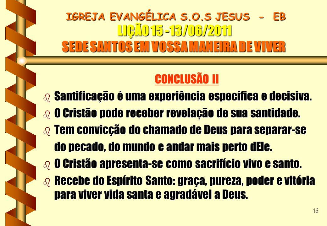 16 IGREJA EVANGÉLICA S.O.S JESUS - EB LIÇÃO 15 -13/06/2011 SEDE SANTOS EM VOSSA MANEIRA DE VIVER IGREJA EVANGÉLICA S.O.S JESUS - EB LIÇÃO 15 -13/06/20