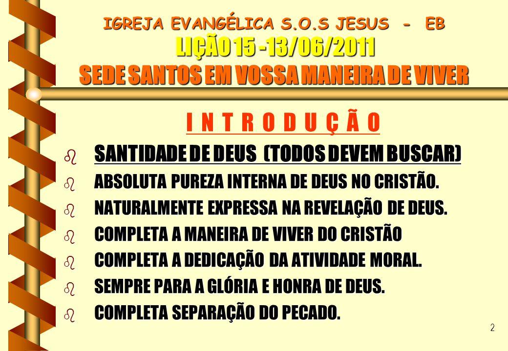 2 IGREJA EVANGÉLICA S.O.S JESUS - EB LIÇÃO 15 -13/06/2011 SEDE SANTOS EM VOSSA MANEIRA DE VIVER I N T R O D U Ç Ã O b SANTIDADE DE DEUS (TODOS DEVEM B