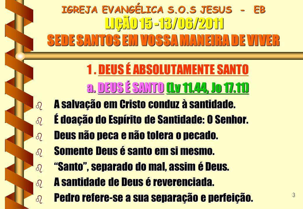 3 IGREJA EVANGÉLICA S.O.S JESUS - EB LIÇÃO 15 -13/06/2011 SEDE SANTOS EM VOSSA MANEIRA DE VIVER 1. DEUS É ABSOLUTAMENTE SANTO a. DEUS É SANTO (Lv 11.4