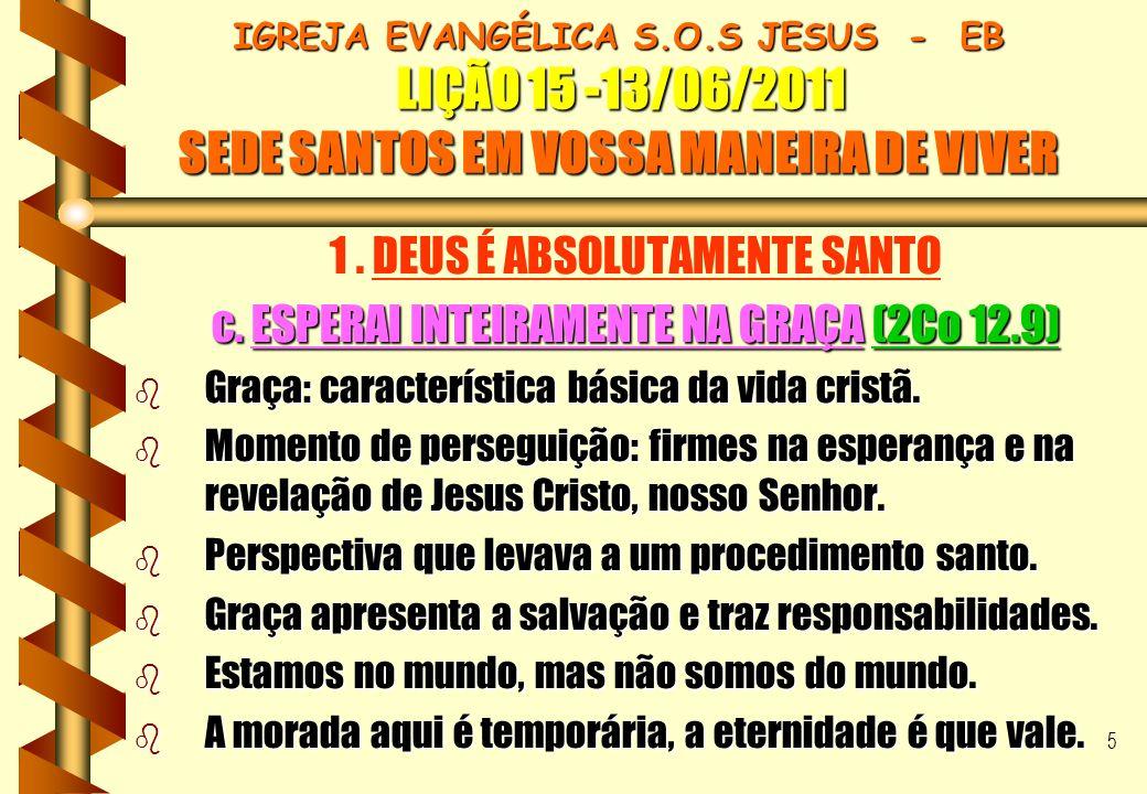 16 IGREJA EVANGÉLICA S.O.S JESUS - EB LIÇÃO 15 -13/06/2011 SEDE SANTOS EM VOSSA MANEIRA DE VIVER IGREJA EVANGÉLICA S.O.S JESUS - EB LIÇÃO 15 -13/06/2011 SEDE SANTOS EM VOSSA MANEIRA DE VIVER CONCLUSÃO II b Santificação é uma experiência específica e decisiva.
