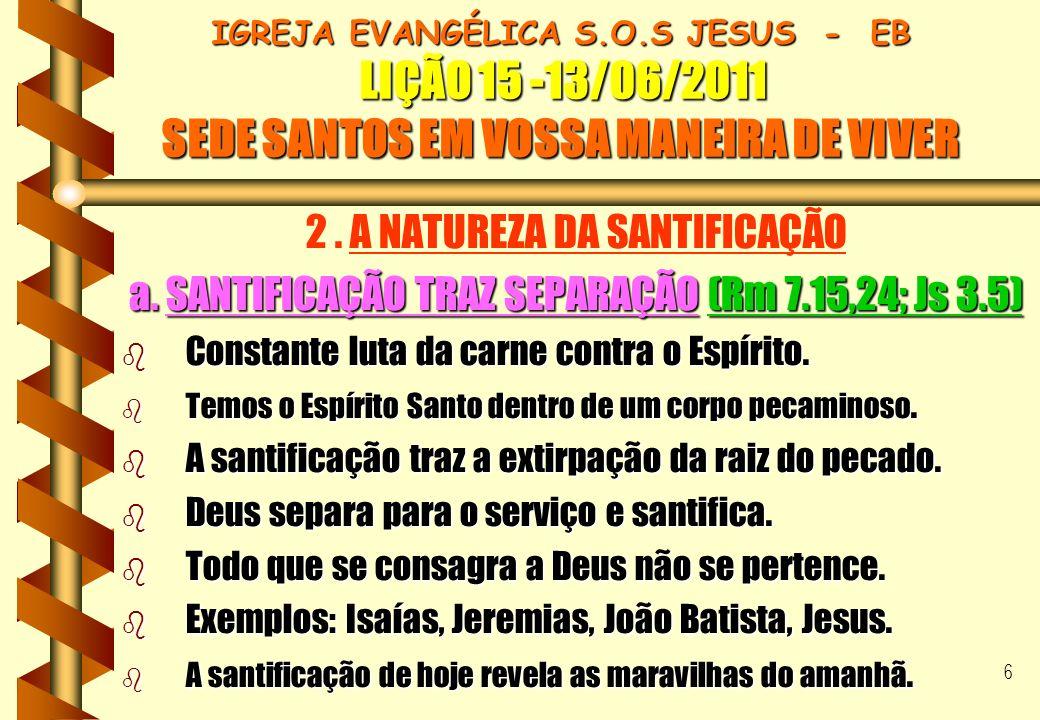 6 IGREJA EVANGÉLICA S.O.S JESUS - EB LIÇÃO 15 -13/06/2011 SEDE SANTOS EM VOSSA MANEIRA DE VIVER 2. A NATUREZA DA SANTIFICAÇÃO a. SANTIFICAÇÃO TRAZ SEP