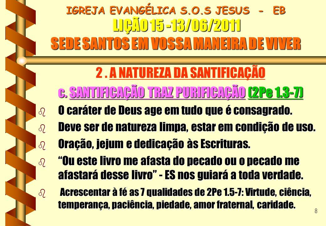 8 IGREJA EVANGÉLICA S.O.S JESUS - EB LIÇÃO 15 -13/06/2011 SEDE SANTOS EM VOSSA MANEIRA DE VIVER 2. A NATUREZA DA SANTIFICAÇÃO c. SANTIFICAÇÃO TRAZ PUR