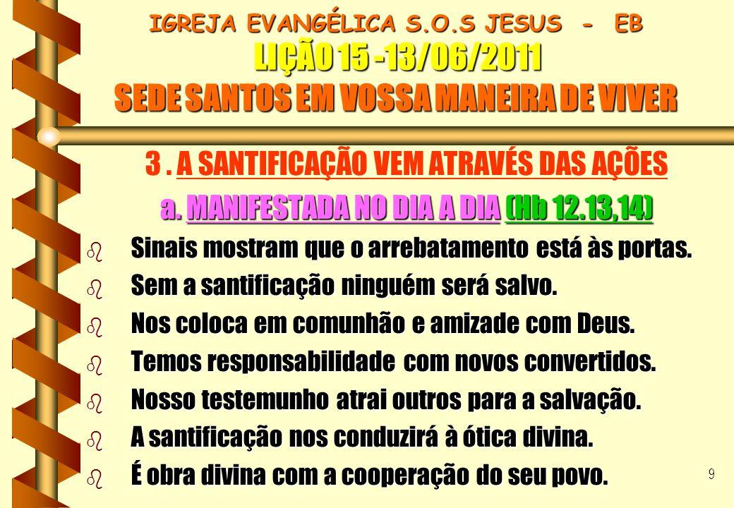 9 IGREJA EVANGÉLICA S.O.S JESUS - EB LIÇÃO 15 -13/06/2011 SEDE SANTOS EM VOSSA MANEIRA DE VIVER 3. A SANTIFICAÇÃO VEM ATRAVÉS DAS AÇÕES a. MANIFESTADA