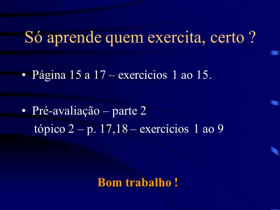 Só aprende quem exercita, certo ? Página 15 a 17 – exercícios 1 ao 15. Pré-avaliação – parte 2 tópico 2 – p. 17,18 – exercícios 1 ao 9 Bom trabalho !