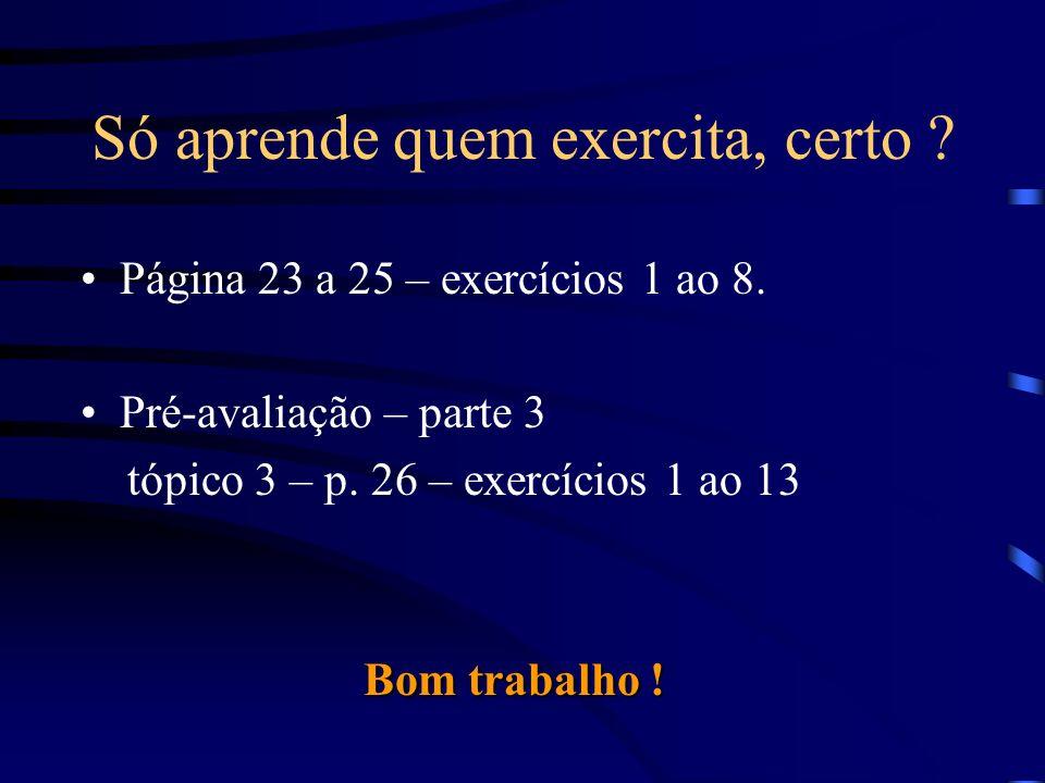 Só aprende quem exercita, certo ? Página 23 a 25 – exercícios 1 ao 8. Pré-avaliação – parte 3 tópico 3 – p. 26 – exercícios 1 ao 13 Bom trabalho !