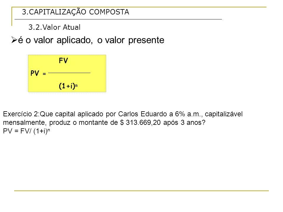 3.CAPITALIZAÇÃO COMPOSTA é o valor aplicado, o valor presente 3.2.Valor Atual Exercício 2:Que capital aplicado por Carlos Eduardo a 6% a.m., capitaliz