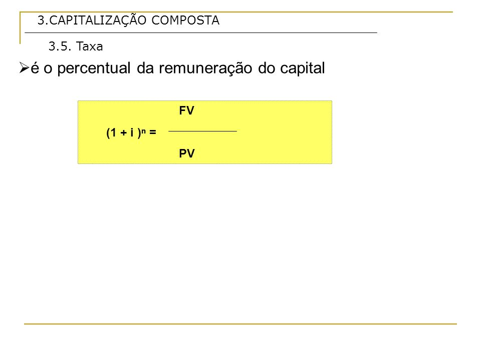 3.CAPITALIZAÇÃO COMPOSTA é expressa normalmente para periodicidade anual, sendo transformada em taxa para periocidade menor de forma proporcional, conforme a seguir: 3.6.Taxa Nominal i 1 = taxa conhecida i 2 = taxa desconhecida n 1= período da taxa conhecida n 2= período da taxa desconhecida i1 -------------------n 1 i 2 ------------------n 2 Logo: i1 * n2 = i2 * n1 i2 = i1 * n2 / n1