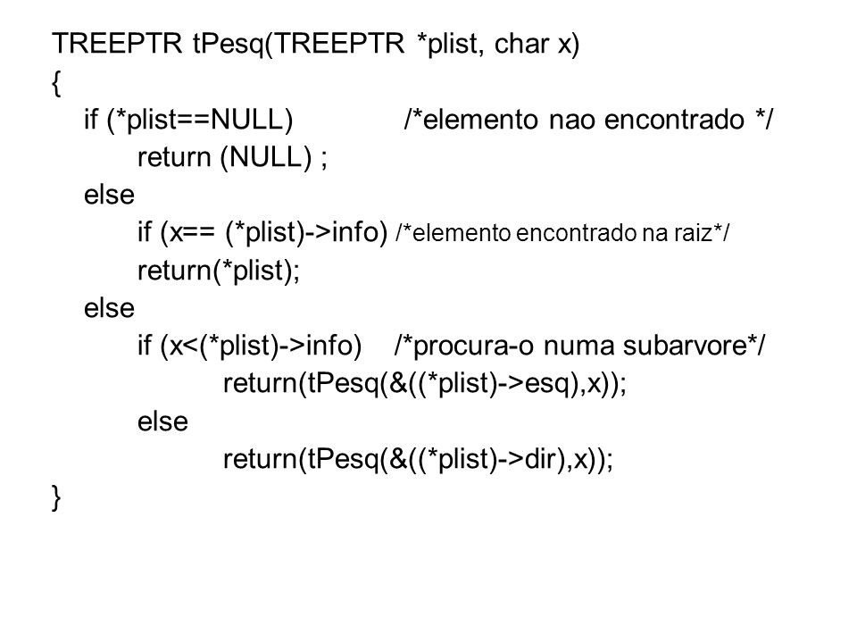 TREEPTR tPesq(TREEPTR *plist, char x) { if (*plist==NULL) /*elemento nao encontrado */ return (NULL) ; else if (x== (*plist)->info) /*elemento encontrado na raiz*/ return(*plist); else if (x info)/*procura-o numa subarvore*/ return(tPesq(&((*plist)->esq),x)); else return(tPesq(&((*plist)->dir),x)); }