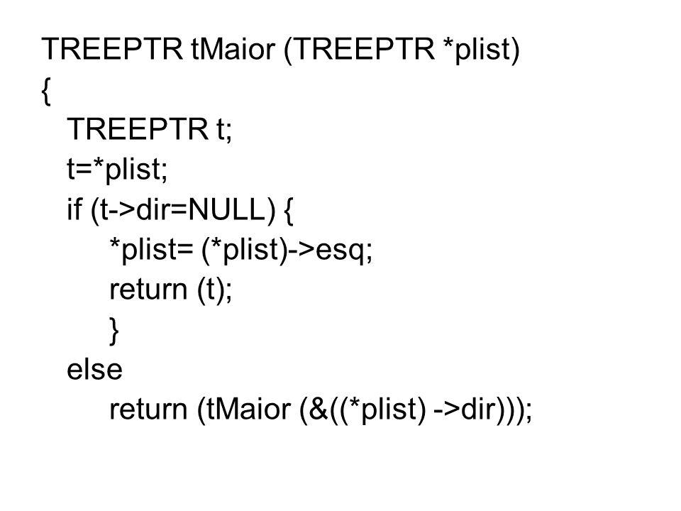 TREEPTR tMaior (TREEPTR *plist) { TREEPTR t; t=*plist; if (t->dir=NULL) { *plist= (*plist)->esq; return (t); } else return (tMaior (&((*plist) ->dir))