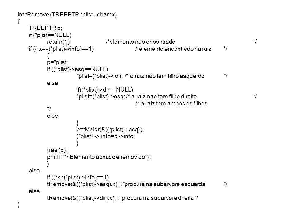 int tRemove (TREEPTR *plist, char *x) { TREEPTR p; if (*plist==NULL) return(1);/*elemento nao encontrado*/ if ((*x==(*plist)->info)==1) /*elemento enc