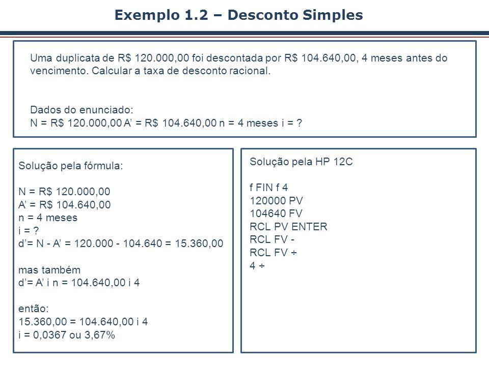 Exemplo 1.2 – Desconto Simples Uma duplicata de R$ 120.000,00 foi descontada por R$ 104.640,00, 4 meses antes do vencimento. Calcular a taxa de descon