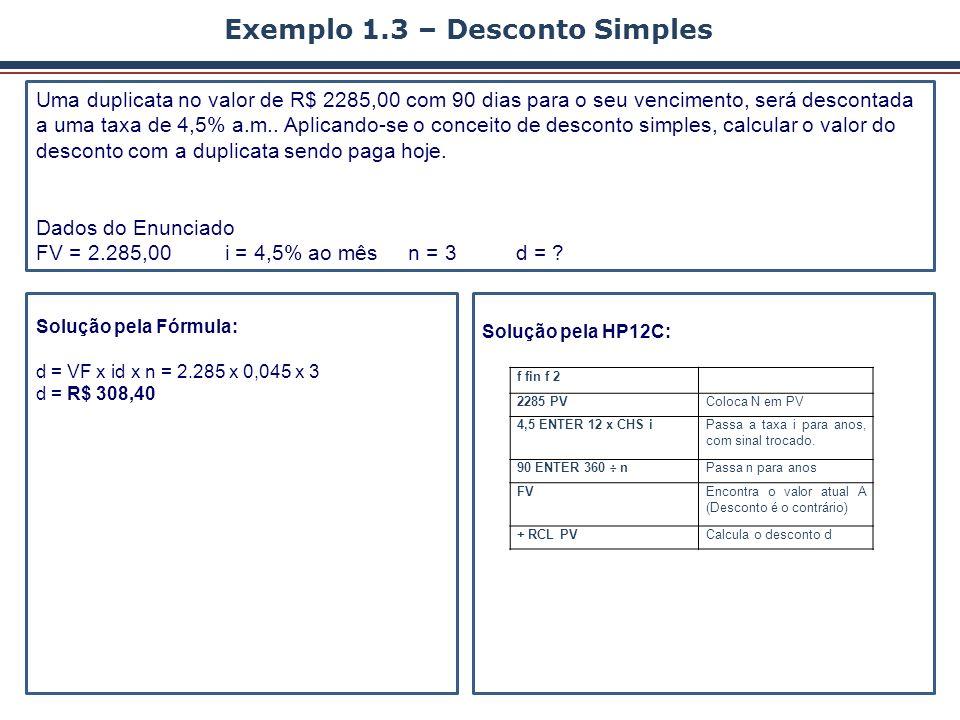 Exemplo 1.3 – Desconto Simples Uma duplicata no valor de R$ 2285,00 com 90 dias para o seu vencimento, será descontada a uma taxa de 4,5% a.m.. Aplica