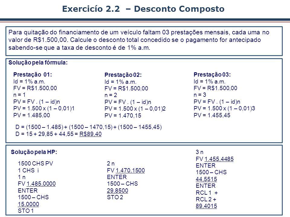 Solução pela HP12C: Solução pela Fórmula: Exemplo 2.3 – Desconto Composto Um título no valor de R$ 40.000,00 deverá ser negociado 3 meses antes do vencimento, à taxa efetiva de desconto composto de 5% ao mês.