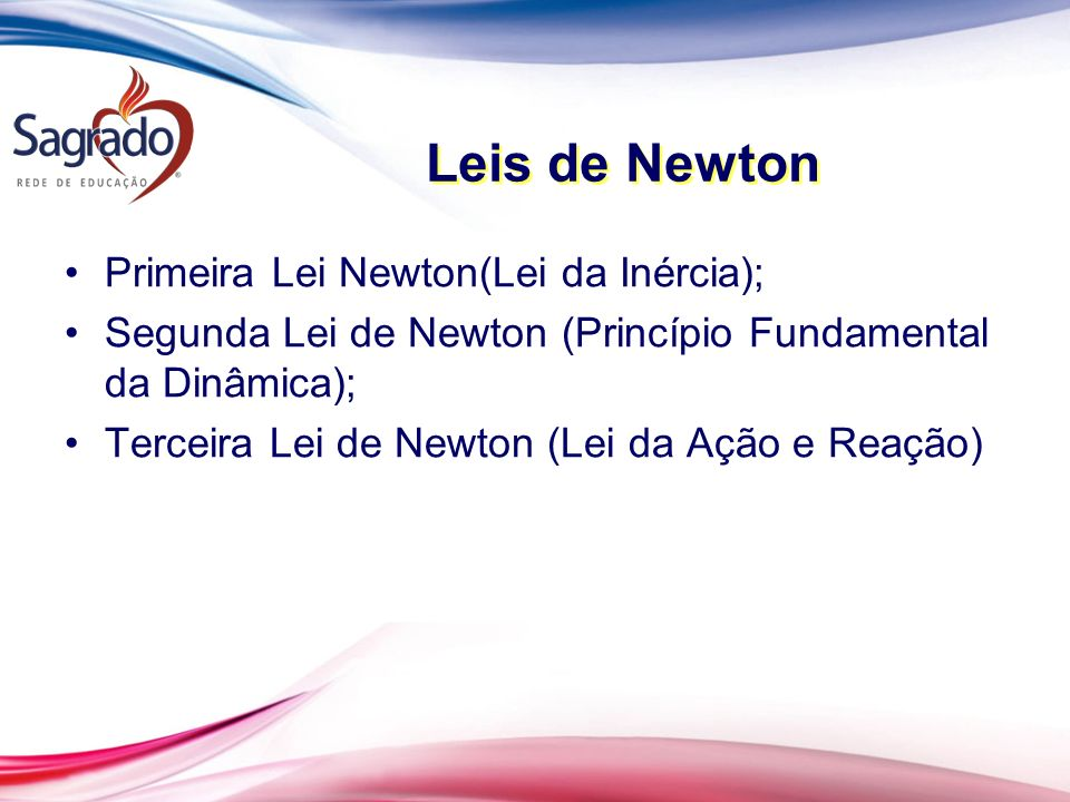 Leis de Newton Primeira Lei Newton(Lei da Inércia); Segunda Lei de Newton (Princípio Fundamental da Dinâmica); Terceira Lei de Newton (Lei da Ação e Reação)