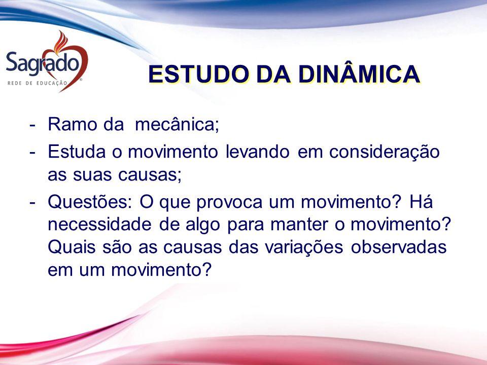 ESTUDO DA DINÂMICA -Ramo da mecânica; -Estuda o movimento levando em consideração as suas causas; -Questões: O que provoca um movimento.