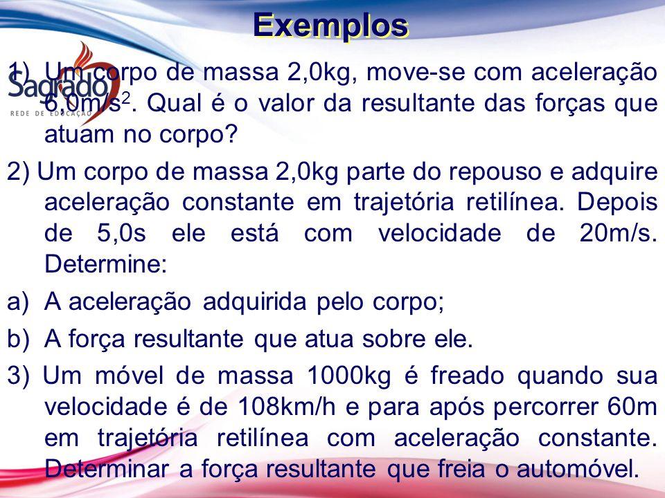 Exemplos 1)Um corpo de massa 2,0kg, move-se com aceleração 6,0m/s 2. Qual é o valor da resultante das forças que atuam no corpo? 2) Um corpo de massa