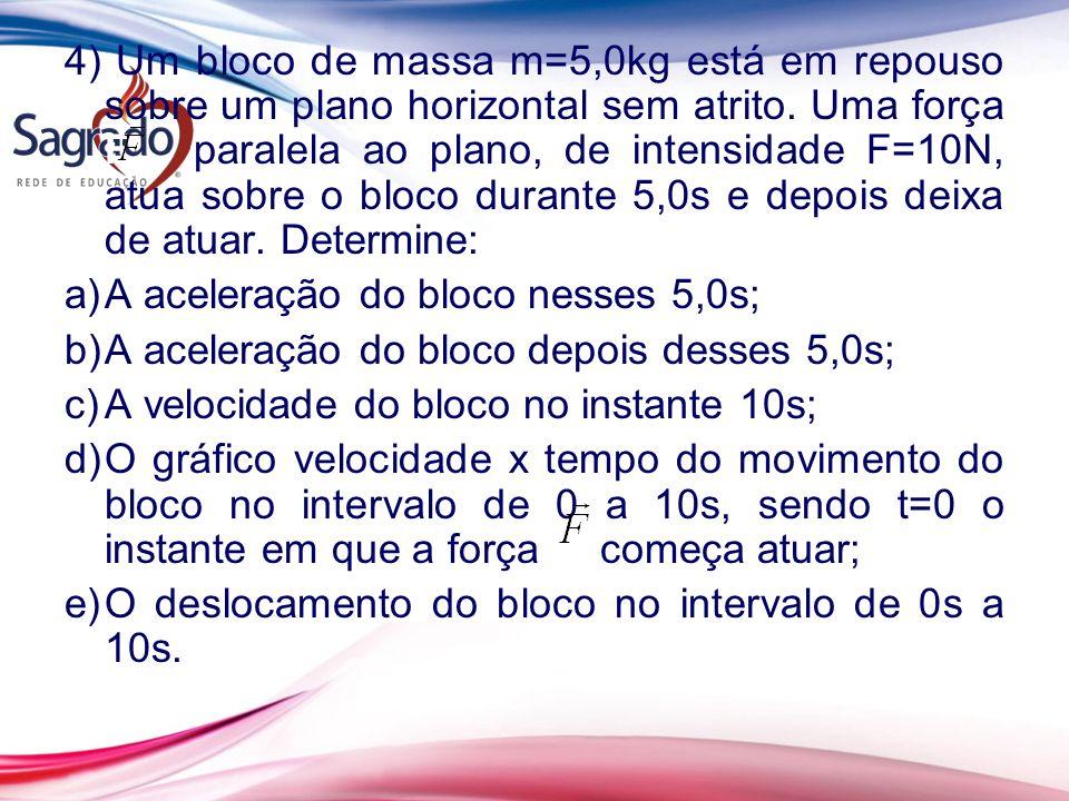 4) Um bloco de massa m=5,0kg está em repouso sobre um plano horizontal sem atrito. Uma força F paralela ao plano, de intensidade F=10N, atua sobre o b