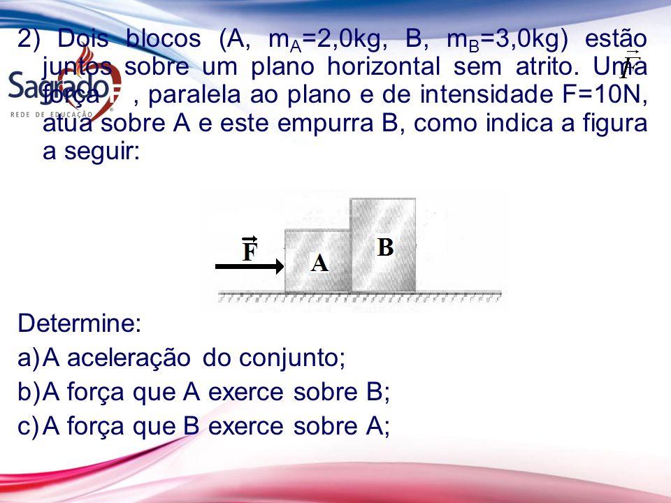2) Dois blocos (A, m A =2,0kg, B, m B =3,0kg) estão juntos sobre um plano horizontal sem atrito. Uma força F, paralela ao plano e de intensidade F=10N