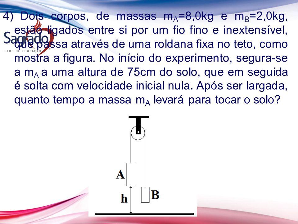 4) Dois corpos, de massas m A =8,0kg e m B =2,0kg, estão ligados entre si por um fio fino e inextensível, que passa através de uma roldana fixa no teto, como mostra a figura.