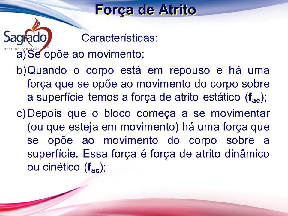 Força de Atrito Características: a)Se opõe ao movimento; b)Quando o corpo está em repouso e há uma força que se opõe ao movimento do corpo sobre a sup