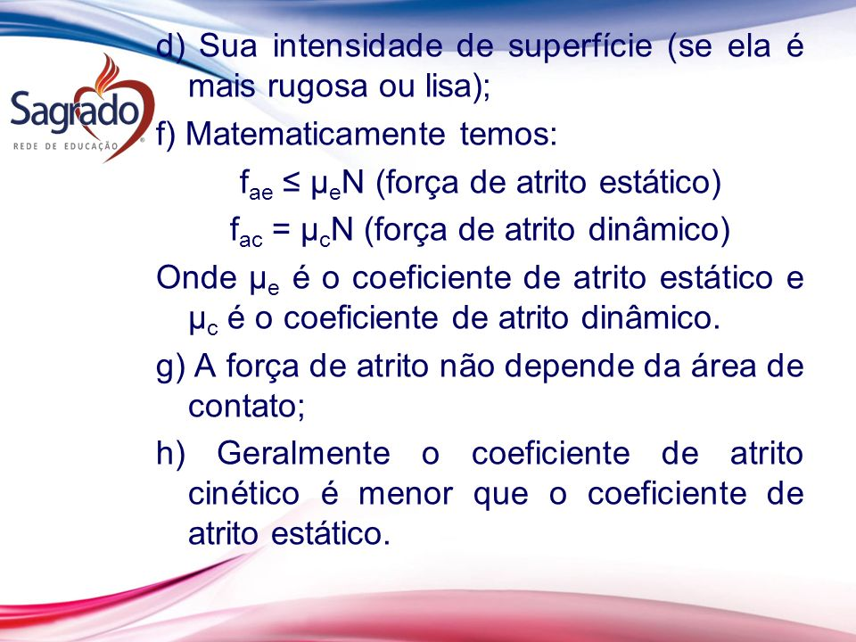 d) Sua intensidade de superfície (se ela é mais rugosa ou lisa); f) Matematicamente temos: f ae µ e N (força de atrito estático) f ac = µ c N (força de atrito dinâmico) Onde µ e é o coeficiente de atrito estático e µ c é o coeficiente de atrito dinâmico.