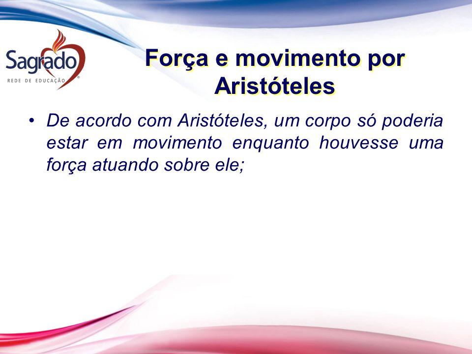 Força e movimento por Aristóteles De acordo com Aristóteles, um corpo só poderia estar em movimento enquanto houvesse uma força atuando sobre ele;