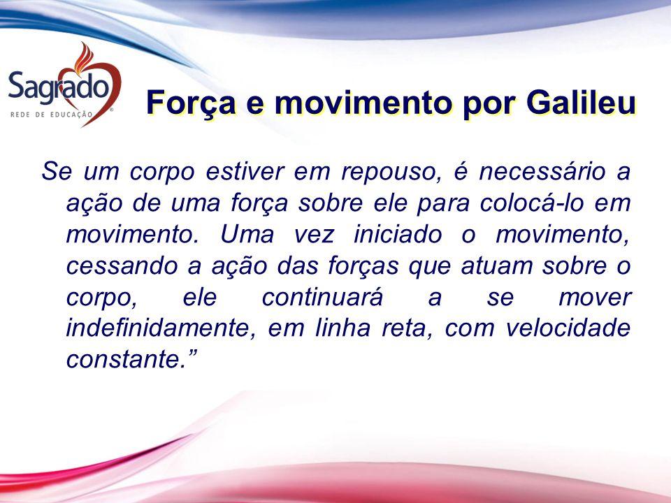 Força e movimento por Galileu Se um corpo estiver em repouso, é necessário a ação de uma força sobre ele para colocá-lo em movimento.